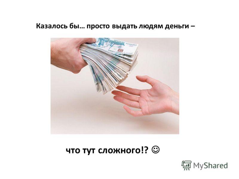 Казалось бы… просто выдать людям деньги – что тут сложного!?