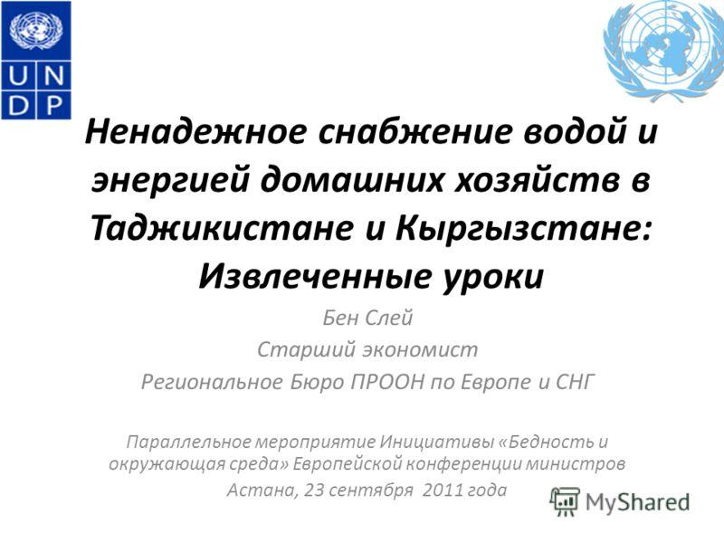 Ненадежное снабжение водой и энергией домашних хозяйств в Таджикистане и Кыргызстане: Извлеченные уроки Бен Слей Старший экономист Региональное Бюро ПРООН по Европе и СНГ Параллельное мероприятие Инициативы «Бедность и окружающая среда» Европейской к