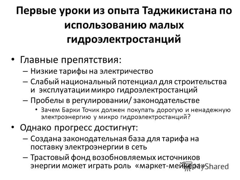 Первые уроки из опыта Таджикистана по использованию малых гидроэлектростанций Главные препятствия: – Низкие тарифы на электричество – Слабый национальный потенциал для строительства и эксплуатации микро гидроэлектростанций – Пробелы в регулировании/