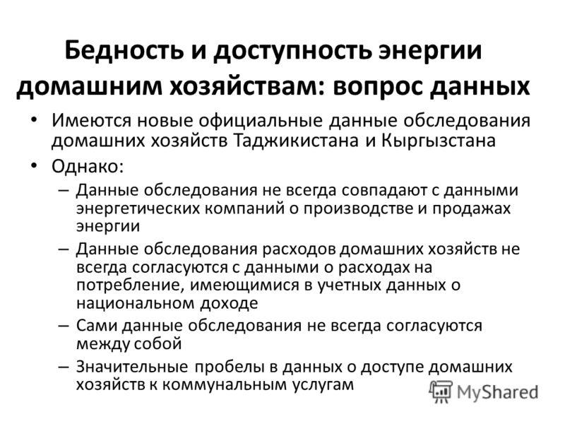 Имеются новые официальные данные обследования домашних хозяйств Таджикистана и Кыргызстана Однако: – Данные обследования не всегда совпадают с данными энергетических компаний о производстве и продажах энергии – Данные обследования расходов домашних х