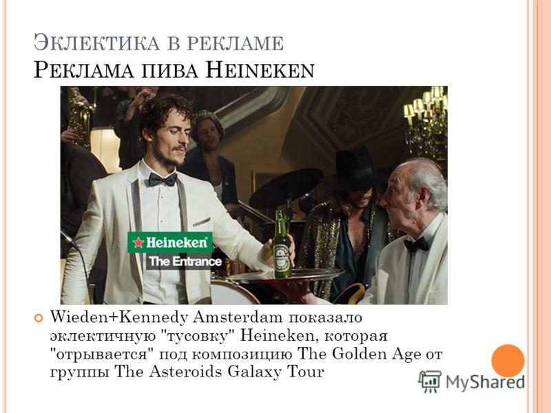 Э КЛЕКТИКА В РЕКЛАМЕ Р ЕКЛАМА ПИВА H EINEKEN Wieden+Kennedy Amsterdam показало эклектичную тусовку Heineken, которая отрывается под композицию The Golden Age от группы The Asteroids Galaxy Tour