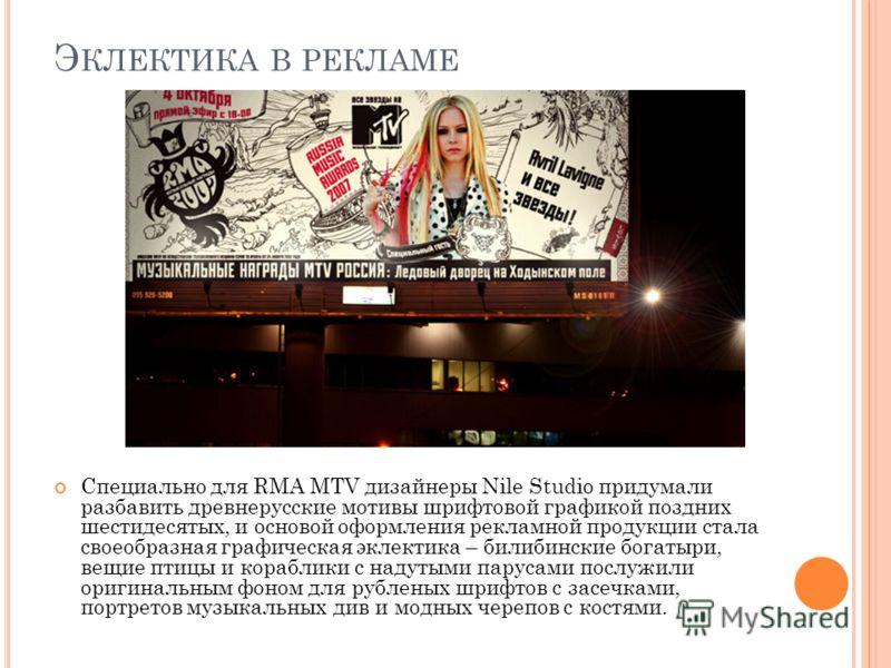 Э КЛЕКТИКА В РЕКЛАМЕ Специально для RMA МТV дизайнеры Nile Studio придумали разбавить древнерусские мотивы шрифтовой графикой поздних шестидесятых, и основой оформления рекламной продукции стала своеобразная графическая эклектика – билибинские богаты