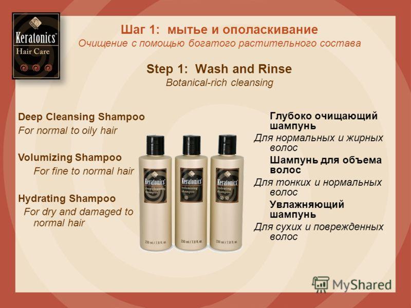 Шаг 1: мытье и ополаскивание Очищение с помощью богатого растительного состава Step 1: Wash and Rinse Botanical-rich cleansing Глубоко очищающий шампунь Для нормальных и жирных волос Шампунь для объема волос Для тонких и нормальных волос Увлажняющий