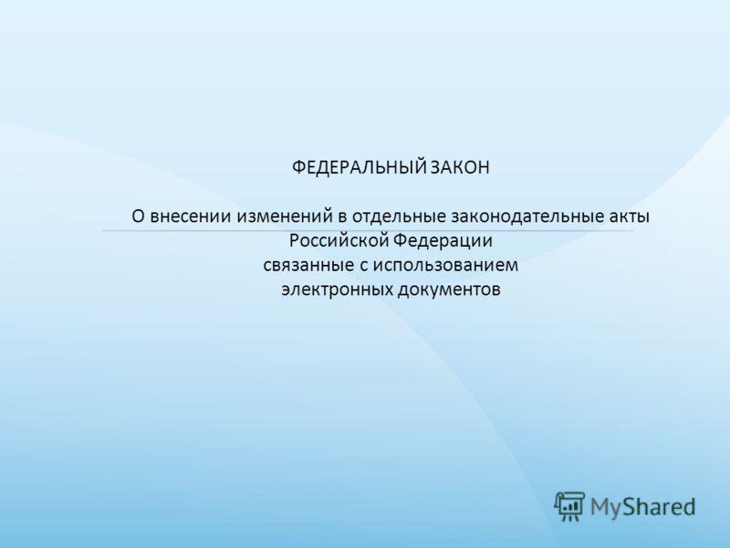 ФЕДЕРАЛЬНЫЙ ЗАКОН О внесении изменений в отдельные законодательные акты Российской Федерации связанные с использованием электронных документов