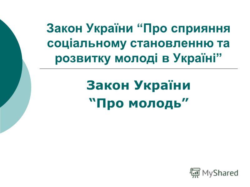 Закон України Про сприяння соціальному становленню та розвитку молоді в Україні Закон України Про молодь