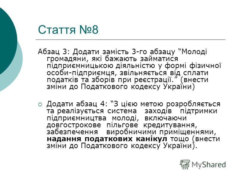 Стаття 8 Абзац 3: Додати замість 3-го абзацу Молоді громадяни, які бажають займатися підприємницькою діяльністю у формі фізичної особи-підприємця, звільняється від сплати податків та зборів при реєстрації. (внести зміни до Податкового кодексу України