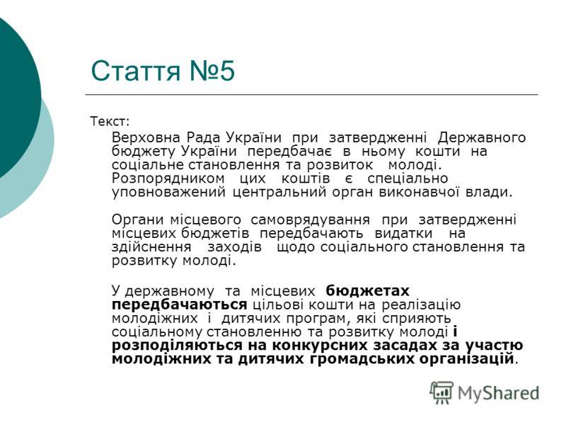 Стаття 5 Текст: Верховна Рада України при затвердженні Державного бюджету України передбачає в ньому кошти на соціальне становлення та розвиток молоді. Розпорядником цих коштів є спеціально уповноважений центральний орган виконавчої влади. Органи міс