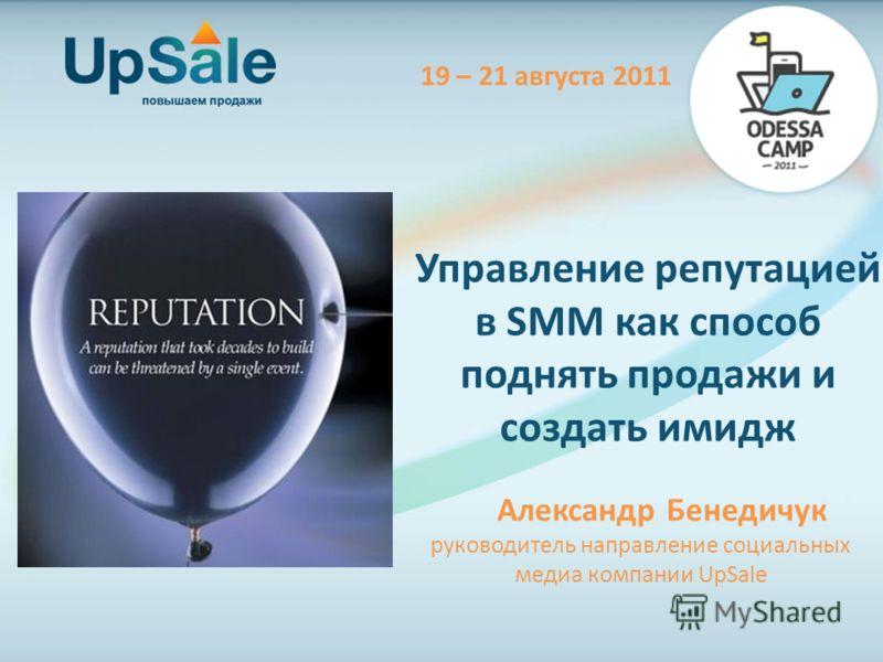 Управление репутацией в SMM как способ поднять продажи и создать имидж Александр Бенедичук руководитель направление социальных медиа компании UpSale 19 – 21 августа 2011