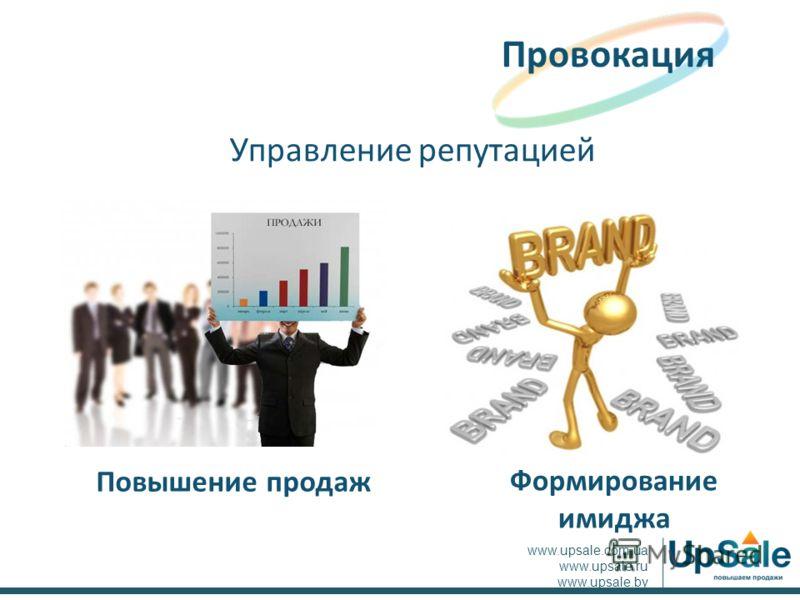 Управление репутацией Провокация www.upsale.com.ua www.upsale.ru www.upsale.by Повышение продаж Формирование имиджа