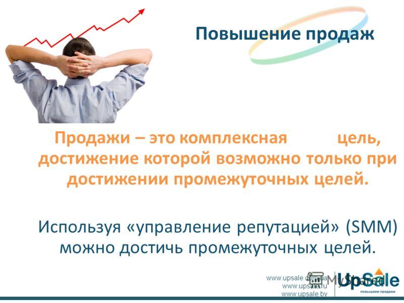 Продажи – это комплексная цель, достижение которой возможно только при достижении промежуточных целей. Используя «управление репутацией» (SMM) можно достичь промежуточных целей. Повышение продаж www.upsale.com.ua www.upsale.ru www.upsale.by