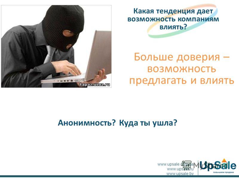 Больше доверия – возможность предлагать и влиять Какая тенденция дает возможность компаниям влиять? www.upsale.com.ua www.upsale.ru www.upsale.by Анонимность? Куда ты ушла?