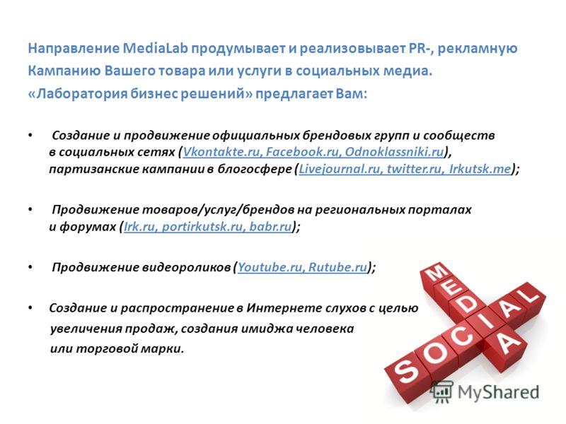Направление MediaLab продумывает и реализовывает PR-, рекламную Кампанию Вашего товара или услуги в социальных медиа. «Лаборатория бизнес решений» предлагает Вам: Создание и продвижение официальных брендовых групп и сообществ в социальных сетях (Vkon