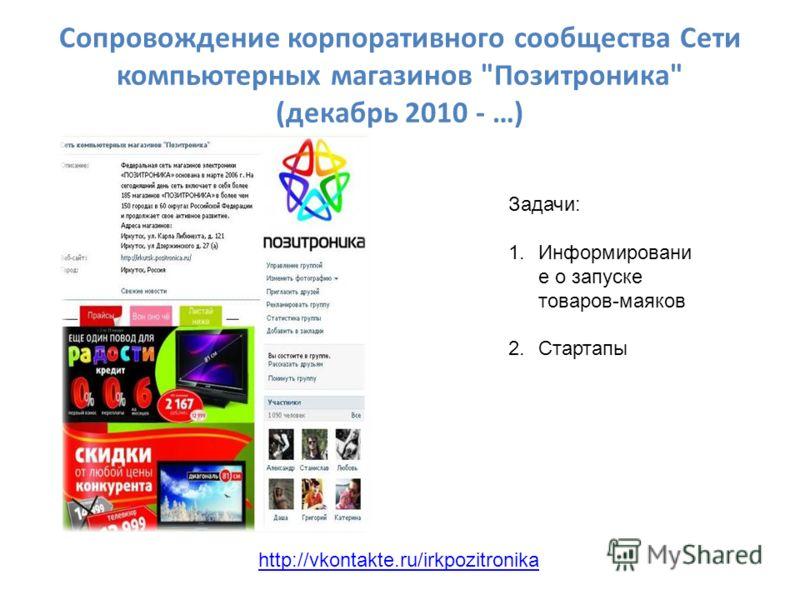 Сопровождение корпоративного сообщества Сети компьютерных магазинов Позитроника (декабрь 2010 - …) http://vkontakte.ru/irkpozitronika Задачи: 1.Информировани е о запуске товаров-маяков 2.Стартапы