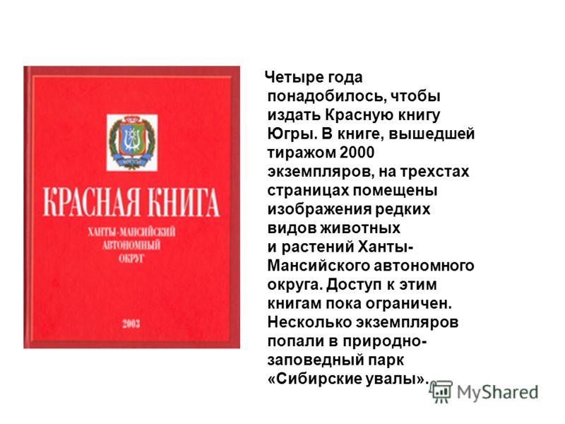 Четыре года понадобилось, чтобы издать Красную книгу Югры. В книге, вышедшей тиражом 2000 экземпляров, на трехстах страницах помещены изображения редких видов животных и растений Ханты- Мансийского автономного округа. Доступ к этим книгам пока ограни