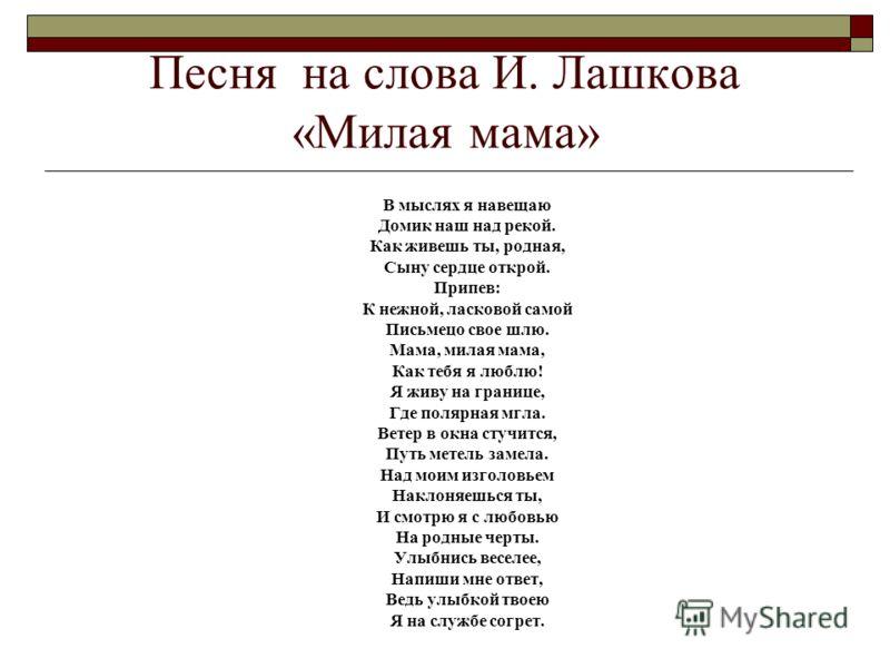 Песня на слова И. Лашкова «Милая мама» В мыслях я навещаю Домик наш над рекой. Как живешь ты, родная, Сыну сердце открой. Припев: К нежной, ласковой самой Письмецо свое шлю. Мама, милая мама, Как тебя я люблю! Я живу на границе, Где полярная мгла. Ве