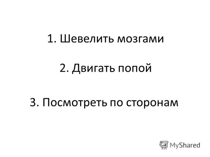 1. Шевелить мозгами 2. Двигать попой 3. Посмотреть по сторонам