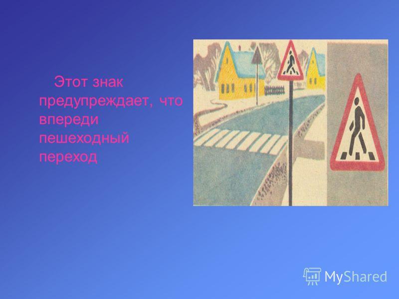 Этот знак предупреждает, что впереди пешеходный переход