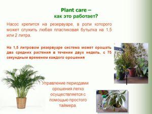 Plant care – как это работает ? Насос крепится на резервуаре, в роли которого может служить любая пластиковая бутылка на 1,5 или 2 литра. На 1,5 литровом резервуаре система может орошать два средних растения в течении двух недель, с 75 секундным врем