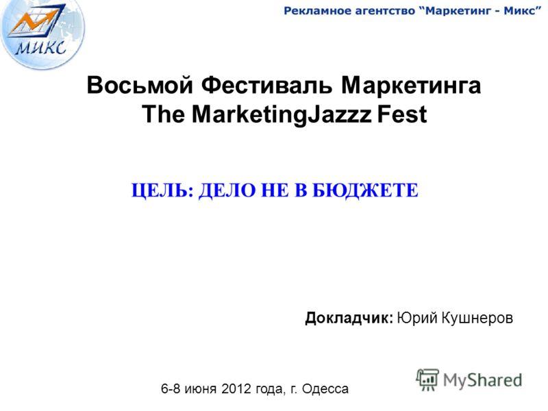 1 Докладчик: Юрий Кушнеров ЦЕЛЬ: ДЕЛО НЕ В БЮДЖЕТЕ 6-8 июня 2012 года, г. Одесса Восьмой Фестиваль Маркетинга The MarketingJazzz Fest