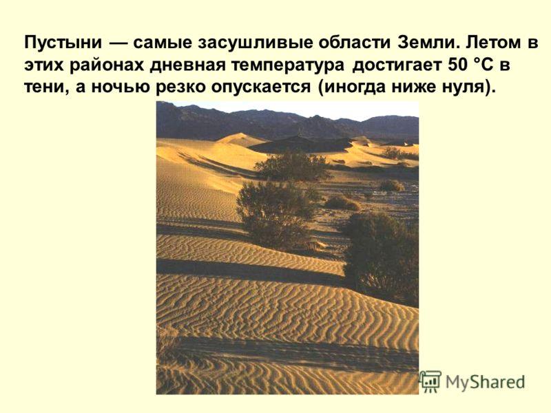 Пустыни самые засушливые области Земли. Летом в этих районах дневная температура достигает 50 °С в тени, а ночью резко опускается (иногда ниже нуля).