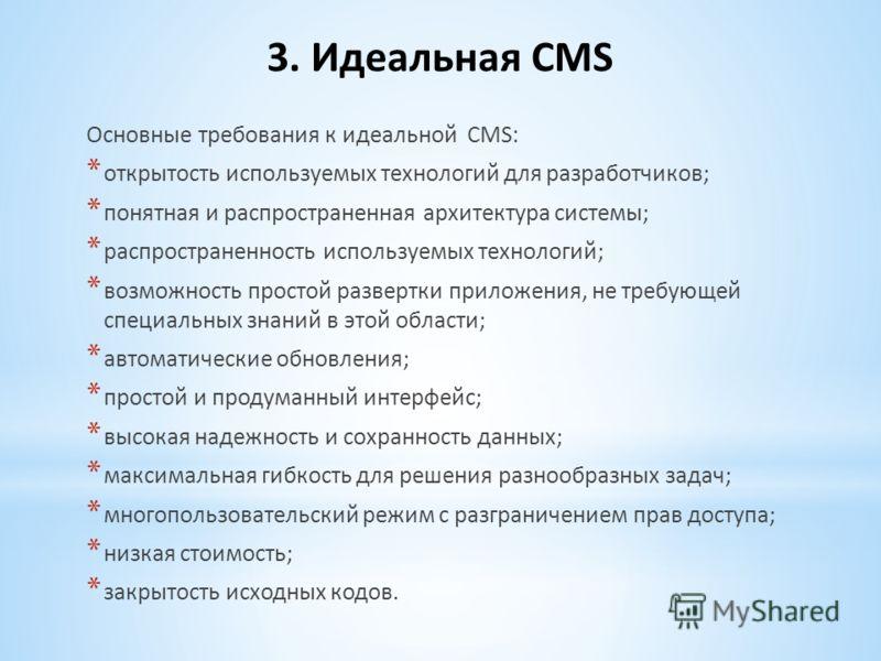 3. Идеальная CMS Основные требования к идеальной CMS: * открытость используемых технологий для разработчиков; * понятная и распространенная архитектура системы; * распространенность используемых технологий; * возможность простой развертки приложения,
