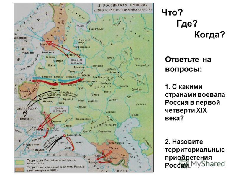 Ответьте на вопросы: 1. С какими странами воевала Россия в первой четверти XIX века? 2. Назовите территориальные приобретения России. Что? Где? Когда?