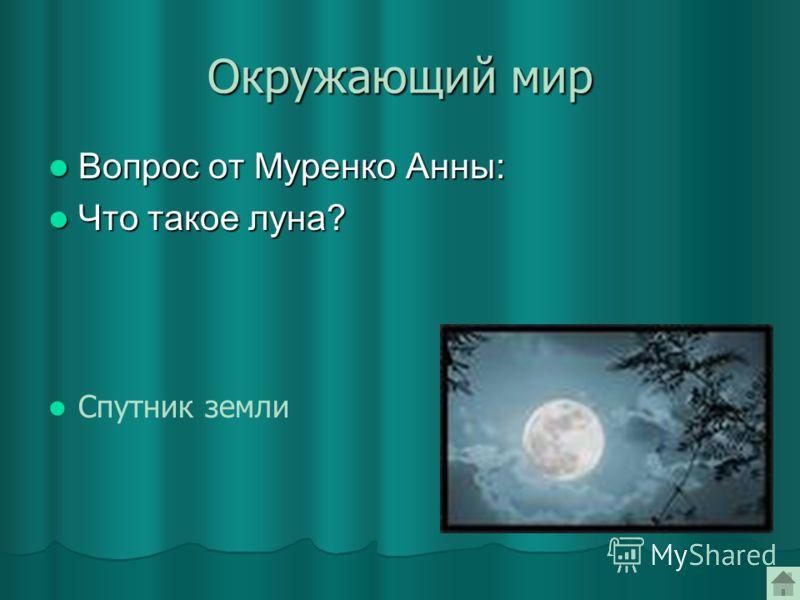 Окружающий мир Вопрос от Муренко Анны: Вопрос от Муренко Анны: Что такое луна? Что такое луна? Спутник земли