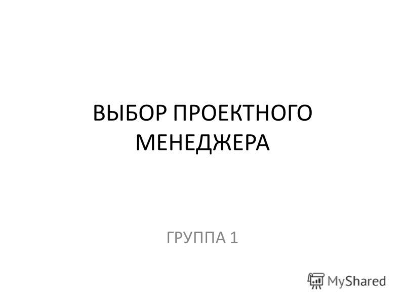 ВЫБОР ПРОЕКТНОГО МЕНЕДЖЕРА ГРУППА 1