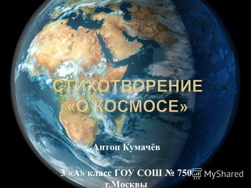 Антон Кумачёв 3 « А » класс ГОУ СОШ 750 г. Москвы