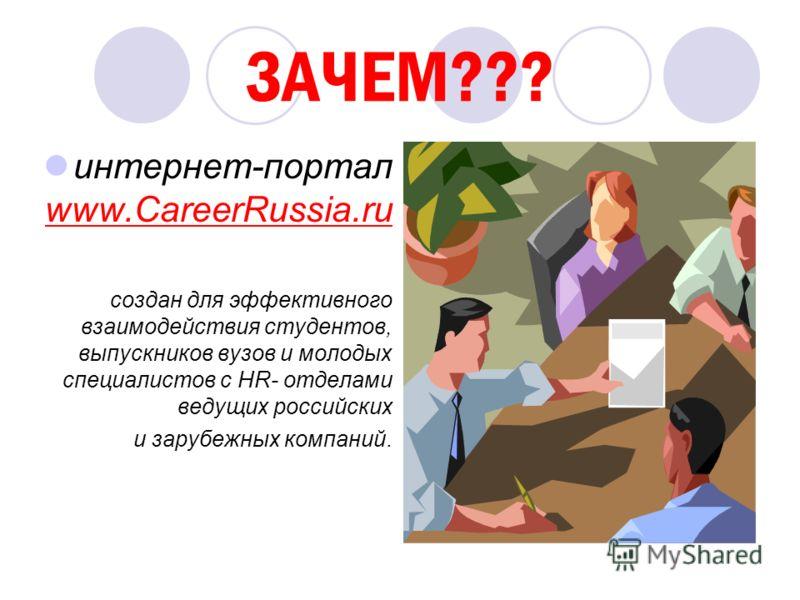 ЗАЧЕМ??? интернет-портал www.CareerRussia.ru создан для эффективного взаимодействия студентов, выпускников вузов и молодых специалистов с HR- отделами ведущих российских и зарубежных компаний.