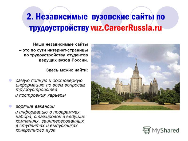2. Независимые вузовские сайты по трудоустройству vuz.CareerRussia.ru Наши независимые сайты – это по сути интернет-страницы по трудоустройству студентов ведущих вузов России. Здесь можно найти: самую полную и достоверную информацию по всем вопросам