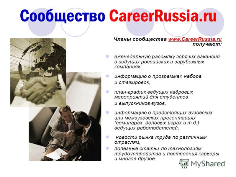 Сообщество CareerRussia.ru Члены сообщества www.CareerRussia.ru получают: еженедельную рассылку горячих вакансий в ведущих российских и зарубежных компаниях, информацию о программах набора и стажировок, план-график ведущих кадровых мероприятий для ст