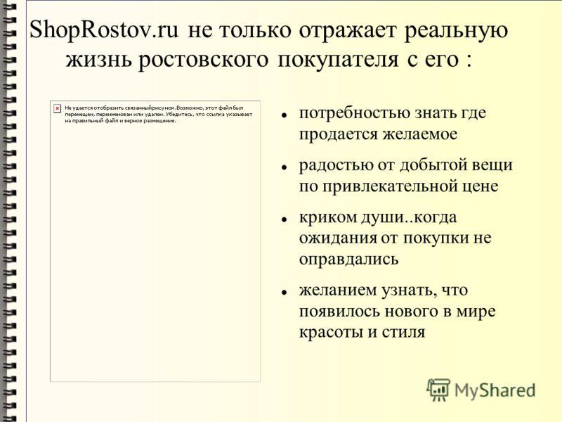 ShopRostov.ru не только отражает реальную жизнь ростовского покупателя с его : потребностью знать где продается желаемое радостью от добытой вещи по привлекательной цене криком души..когда ожидания от покупки не оправдались желанием узнать, что появи