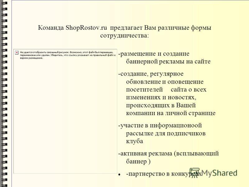 Команда ShopRostov.ru предлагает Вам различные формы сотрудничества: -размещение и создание баннерной рекламы на сайте -создание, регулярное обновление и оповещение посетителей сайта о всех изменениях и новостях, происходящих в Вашей компании на личн