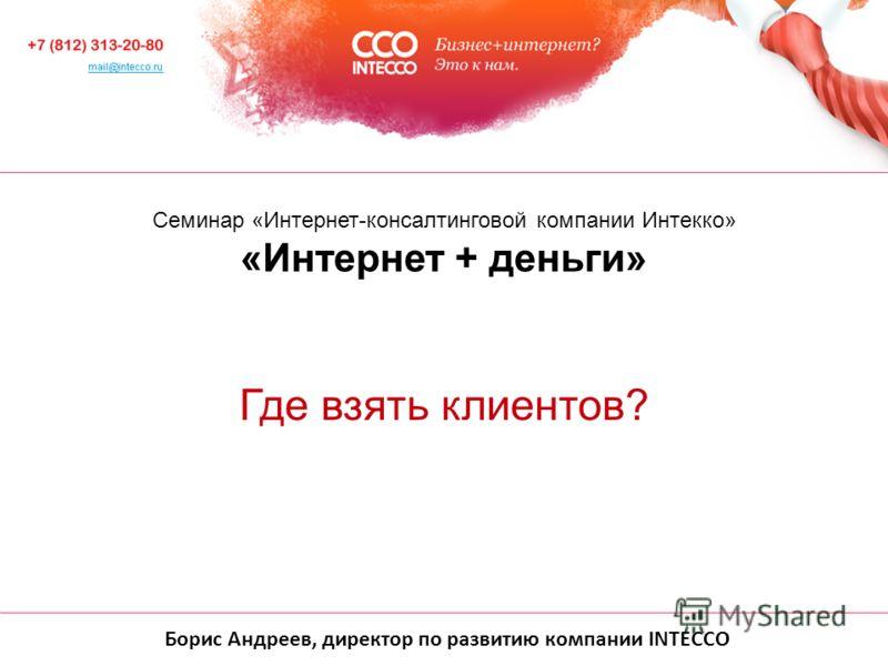 Борис Андреев, директор по развитию компании INTECCO Cеминар «Интернет-консалтинговой компании Интекко» «Интернет + деньги» Где взять клиентов?
