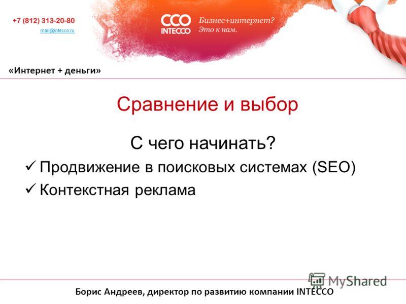 Борис Андреев, директор по развитию компании INTECCO «Интернет + деньги» С чего начинать? Продвижение в поисковых системах (SEO) Контекстная реклама Сравнение и выбор