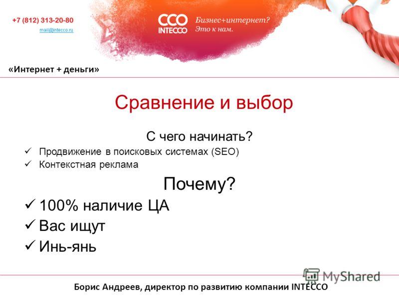 Борис Андреев, директор по развитию компании INTECCO «Интернет + деньги» С чего начинать? Продвижение в поисковых системах (SEO) Контекстная реклама Почему? 100% наличие ЦА Вас ищут Инь-янь Сравнение и выбор