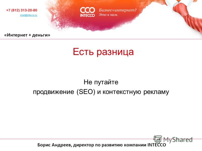 Борис Андреев, директор по развитию компании INTECCO «Интернет + деньги» Не путайте продвижение (SEO) и контекстную рекламу Есть разница