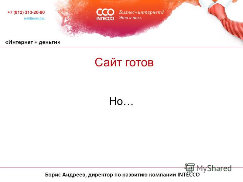 Борис Андреев, директор по развитию компании INTECCO «Интернет + деньги» Но… Сайт готов