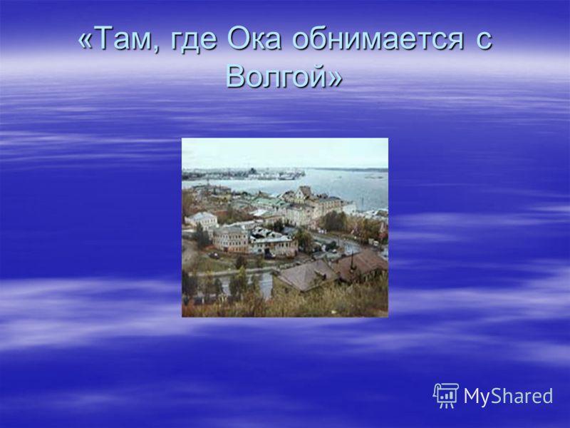 «Там, где Ока обнимается с Волгой»