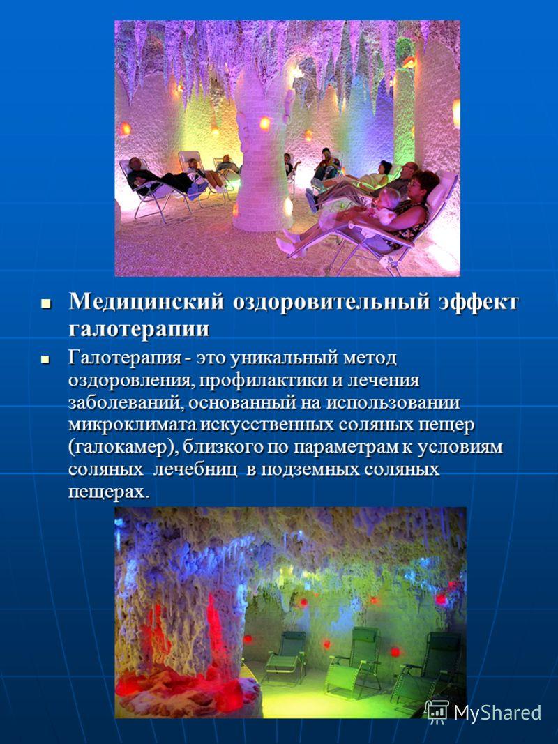 Медицинский оздоровительный эффект иглотерапии Медицинский оздоровительный эффект иглотерапии Галотерапия - это уникальный метод оздоровления, профилактики и лечения заболеваний, основанный на использовании микроклимата искусственных соляных пещер (г