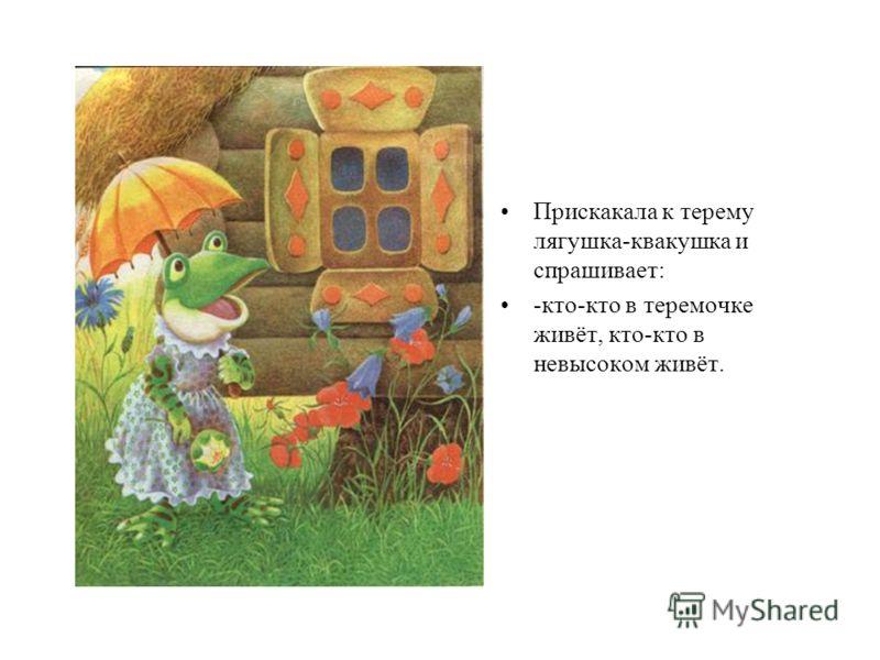 Прискакала к терему лягушка-квакушка и спрашивает: -кто-кто в теремочке живёт, кто-кто в невысоком живёт.
