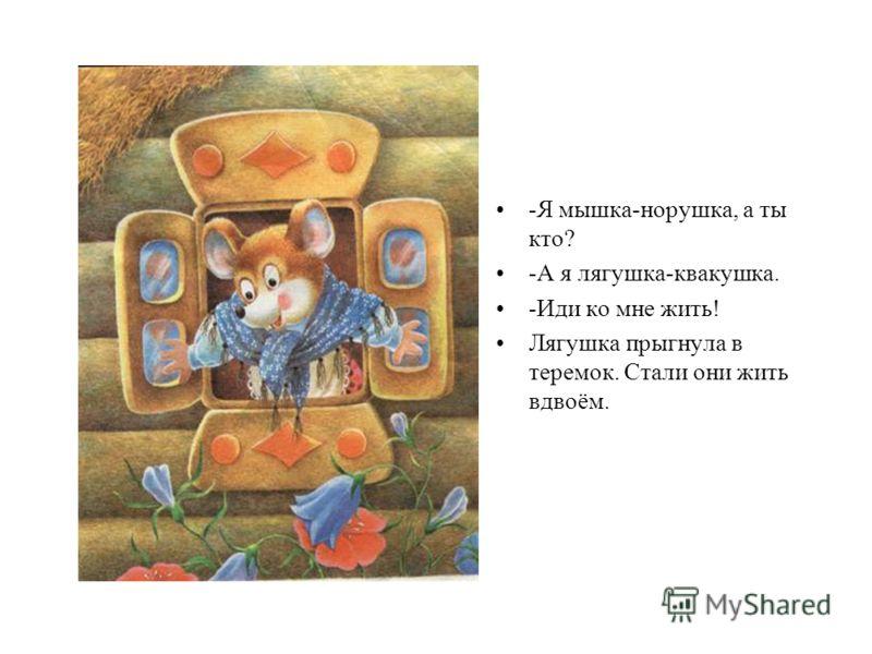 -Я мышка-норушка, а ты кто? -А я лягушка-квакушка. -Иди ко мне жить! Лягушка прыгнула в теремок. Стали они жить вдвоём.