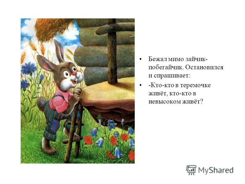 Бежал мимо зайчик- побегайчик. Остановился и спрашивает: -Кто-кто в теремочке живёт, кто-кто в невысоком живёт?