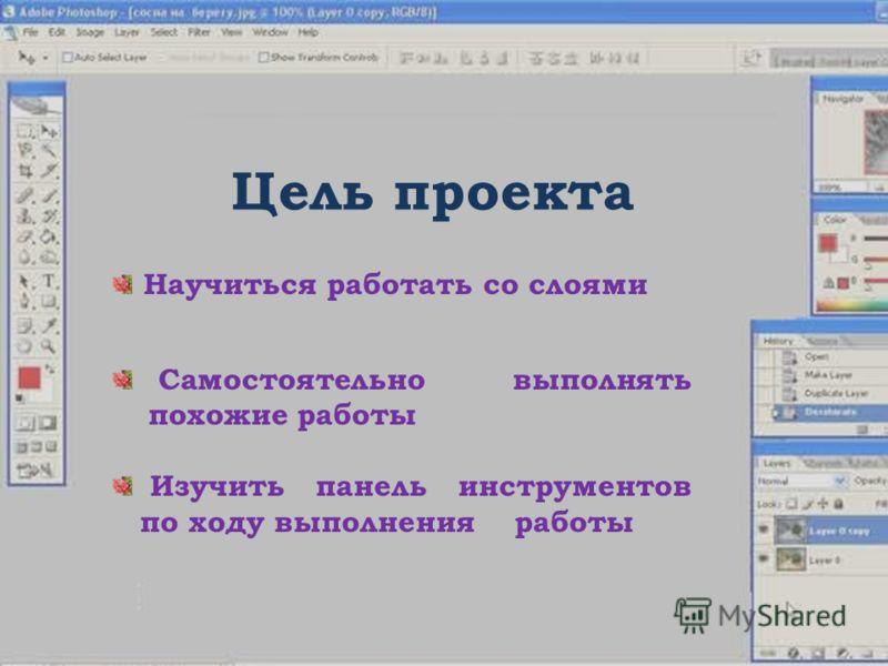Цель проекта Научиться работать со слоями Самостоятельно выполнять похожие работы Изучить панель инструментов по ходу выполнения работы