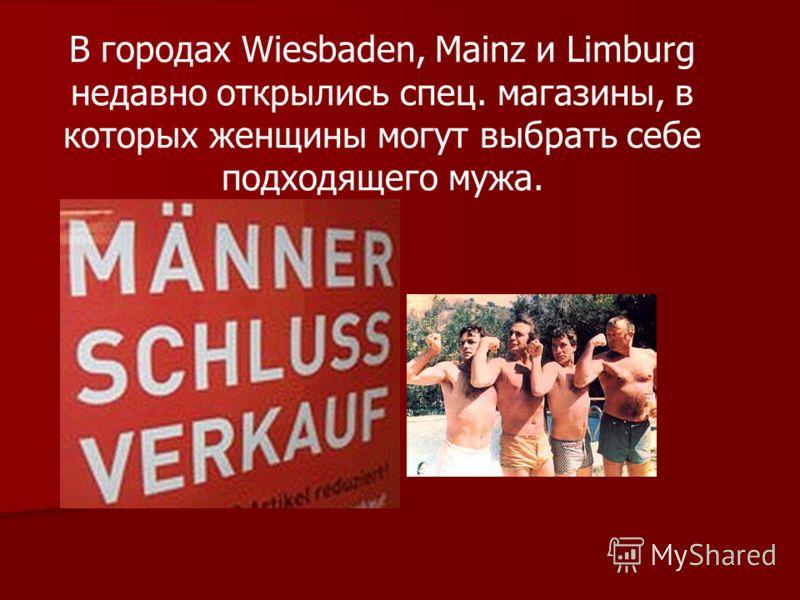 В городах Wiesbaden, Mainz и Limburg недавно открылись спец. магазины, в которых женщины могут выбрать себе подходящего мужа.