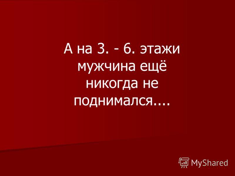 A на 3. - 6. этажи мужчина ещё никогда не поднимался....