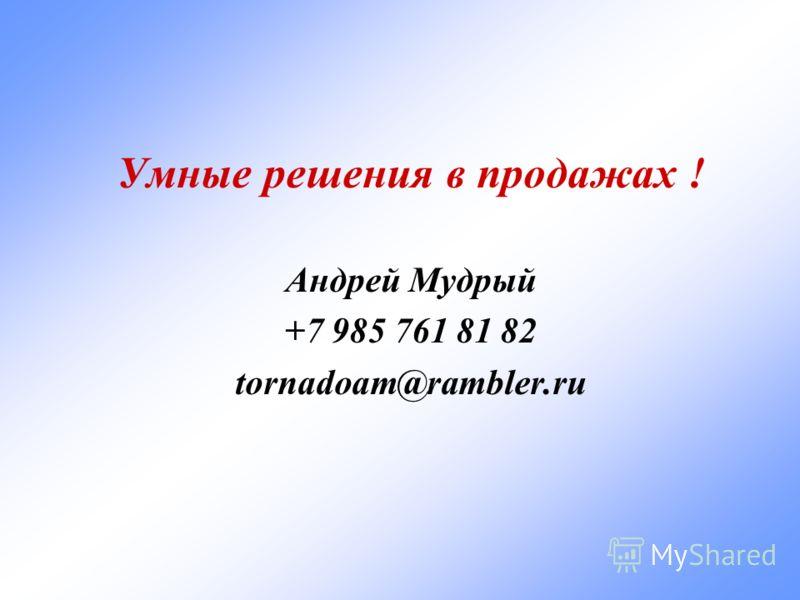Умные решения в продажах ! Андрей Мудрый +7 985 761 81 82 tornadoam@rambler.ru