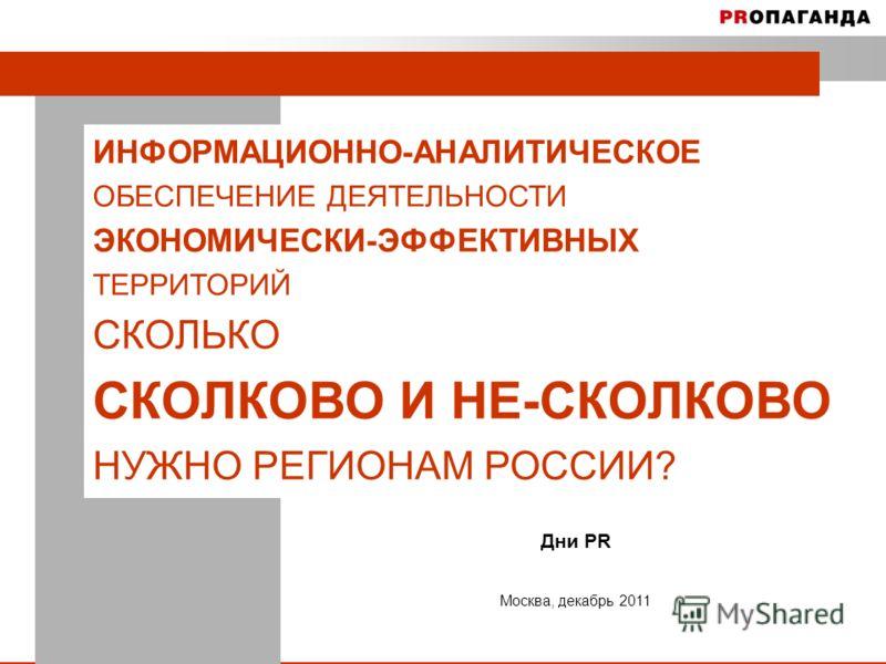 1 ИНФОРМАЦИОННО-АНАЛИТИЧЕСКОЕ ОБЕСПЕЧЕНИЕ ДЕЯТЕЛЬНОСТИ ЭКОНОМИЧЕСКИ-ЭФФЕКТИВНЫХ ТЕРРИТОРИЙ СКОЛЬКО СКОЛКОВО И НЕ-СКОЛКОВО НУЖНО РЕГИОНАМ РОССИИ? Дни PR Москва, декабрь 2011
