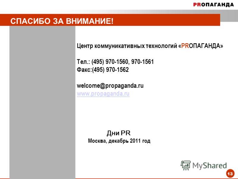 13 СПАСИБО ЗА ВНИМАНИЕ! Центр коммуникативных технологий «PRОПАГАНДА» Тел.: (495) 970-1560, 970-1561 Факс:(495) 970-1562 welcome@propaganda.ru www.propaganda.ruwww.propaganda.ru Дни PR Москва, декабрь 2011 год